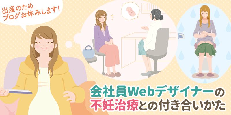 出産のためブログ一時休止のお知らせ&会社員Webデザイナーの不妊治療との付き合いかた